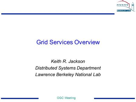 OGC Meeting Grid Services Overview Keith R. Jackson Distributed Systems Department Lawrence Berkeley National Lab.