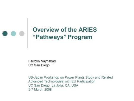 "Overview of the ARIES ""Pathways"" Program Farrokh Najmabadi UC San Diego US-Japan Workshop on Power Plants Study and Related Advanced Technologies with."