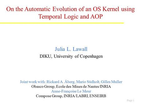 Page 1 On the Automatic Evolution of an OS Kernel using Temporal Logic and AOP Julia L. Lawall DIKU, University of Copenhagen Joint work with: Rickard.