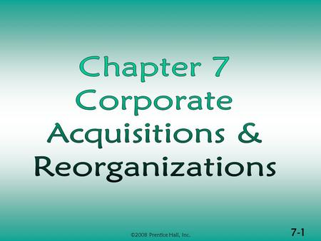 7-1 ©2008 Prentice Hall, Inc.. 7-2 ©2008 Prentice Hall, Inc. CORP ACQUISITIONS & REORGANIZATIONS (1 of 2)  Taxable acquisition transactions  Taxable.