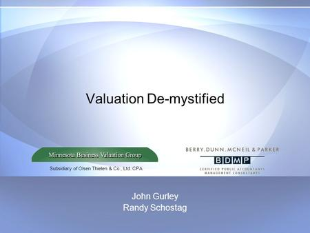Subsidiary of Olsen Thielen & Co., Ltd. CPA Valuation De-mystified John Gurley Randy Schostag.