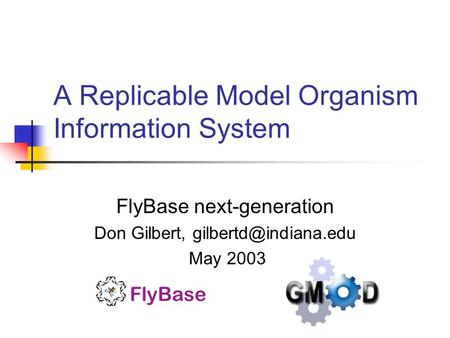 A Replicable Model Organism Information System FlyBase next-generation Don Gilbert, May 2003.
