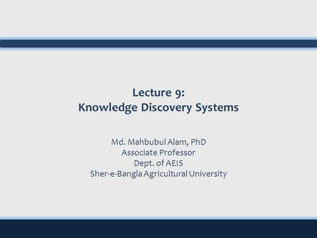 Lecture 9: Knowledge Discovery Systems Md. Mahbubul Alam, PhD Associate Professor Dept. of AEIS Sher-e-Bangla Agricultural University.