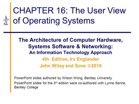 CHAPTER 16: The User View of Operating Systems The Architecture of Computer Hardware, Systems Software & Networking: An Information Technology Approach.