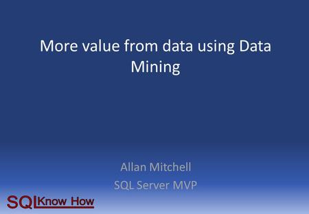 More value from data using Data Mining Allan Mitchell SQL Server MVP.