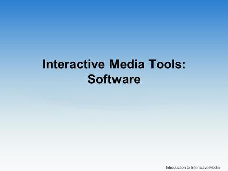 Introduction to Interactive Media Interactive Media Tools: Software.