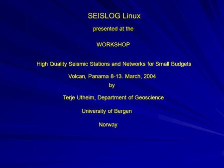 SEISLOG Linux presented at the WORKSHOP High Quality Seismic Stations and Networks for Small Budgets Volcan, Panama 8-13. March, 2004 by Terje Utheim,