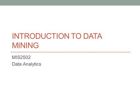INTRODUCTION TO DATA MINING MIS2502 Data Analytics.