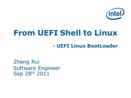 From UEFI Shell to Linux - UEFI Linux BootLoader Zhang Rui Software Engineer Sep 28 th 2011.