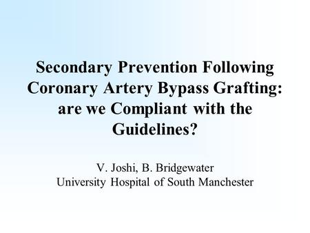 Secondary Prevention Following Coronary Artery Bypass Grafting: are we Compliant with the Guidelines? V. Joshi, B. Bridgewater University Hospital of South.