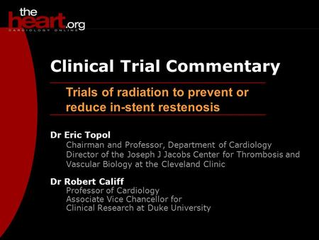 Trials of radiation to prevent or reduce in-stent restenosis Clinical Trial Commentary Dr Eric Topol Chairman and Professor, Department of Cardiology Director.