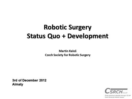 Robotic Surgery Status Quo + Development Martin Kaloš Czech Society for Robotic Surgery 3rd of December 2012 Almaty.