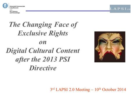The Changing Face of Exclusive Rights on Digital Cultural Content after the 2013 PSI Directive 3 rd LAPSI 2.0 Meeting – 10 th October 2014.