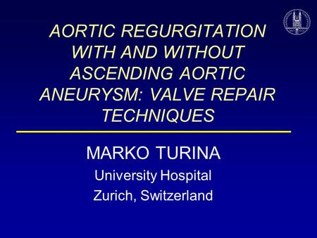 AORTIC REGURGITATION WITH AND WITHOUT ASCENDING AORTIC ANEURYSM: VALVE REPAIR TECHNIQUES MARKO TURINA University Hospital Zurich, Switzerland.