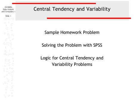 SW388R6 Data Analysis and Computers I Slide 1 Central Tendency and Variability Sample Homework Problem Solving the Problem with SPSS Logic for Central.