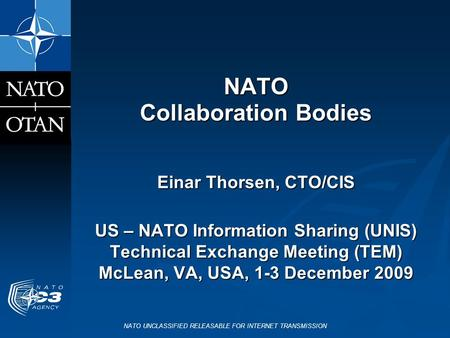 NATO UNCLASSIFIED RELEASABLE FOR INTERNET TRANSMISSION NATO Collaboration Bodies Einar Thorsen, CTO/CIS US – NATO Information Sharing (UNIS) Technical.