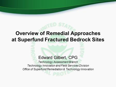 Overview of Remedial Approaches at Superfund Fractured Bedrock Sites Edward Gilbert, CPG Technology Assessment Branch Technology Innovation and Field Services.