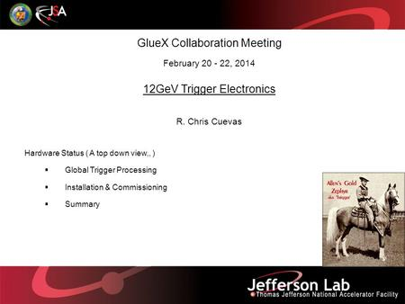 GlueX Collaboration Meeting February 20 - 22, 2014 12GeV Trigger Electronics R. Chris Cuevas Hardware Status ( A top down view,, )  Global Trigger Processing.