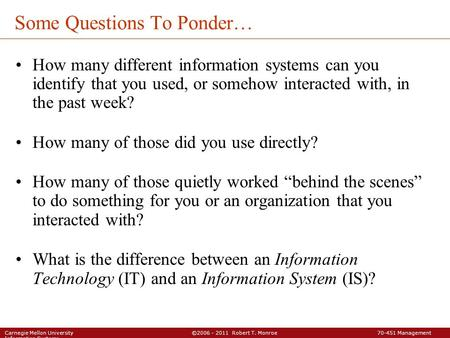 Carnegie Mellon University ©2006 - 2011 Robert T. Monroe 70-451 Management Information Systems Some Questions To Ponder… How many different information.