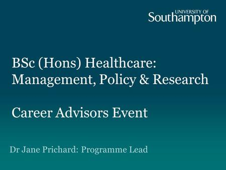 BSc (Hons) Healthcare: Management, Policy & Research Career Advisors Event Dr Jane Prichard: Programme Lead.