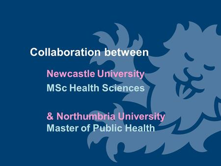 Collaboration between Newcastle University MSc Health Sciences & Northumbria University Master of Public Health.