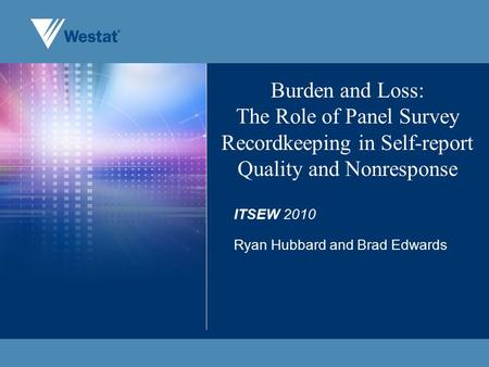 Burden and Loss: The Role of Panel Survey Recordkeeping in Self-report Quality and Nonresponse ITSEW 2010 Ryan Hubbard and Brad Edwards.