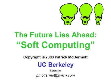 "The Future Lies Ahead: ""Soft Computing"" Copyright © 2003 Patrick McDermott UC Berkeley Extension"