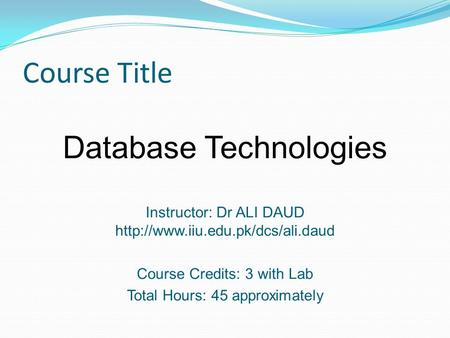 Course Title Database Technologies Instructor: Dr ALI DAUD  Course Credits: 3 with Lab Total Hours: 45 approximately.