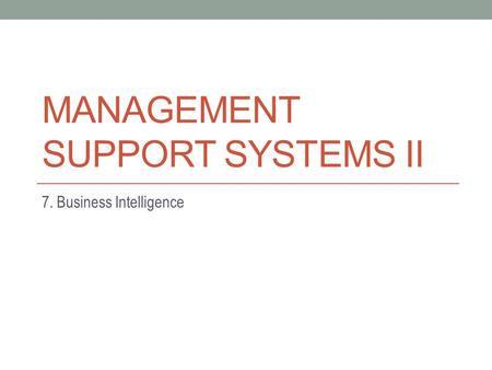 MANAGEMENT SUPPORT SYSTEMS II 7. Business Intelligence.