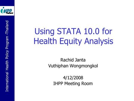 International Health Policy Program -Thailand Using STATA 10.0 for Health Equity Analysis Rachid Janta Vuthiphan Wongmongkol 4/12/2008 IHPP Meeting Room.