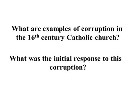What are examples of corruption in the 16 th century Catholic church? What was the initial response to this corruption?