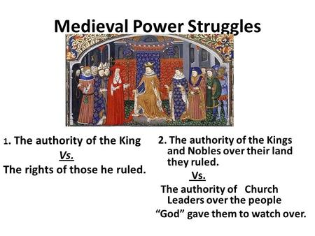 Medieval Power Struggles 1. The authority of the King Vs. The rights of those he ruled. 2. The authority of the Kings and Nobles over their land they ruled.