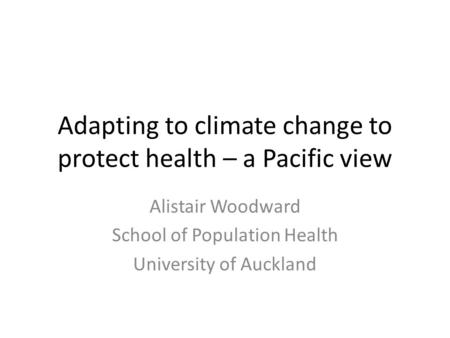 Adapting to climate change to protect health – a Pacific view Alistair Woodward School of Population Health University of Auckland.