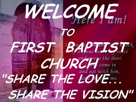 WELCOME TO FIRST BAPTIST CHURCH SHARE THE LOVE... SHARE THE VISION