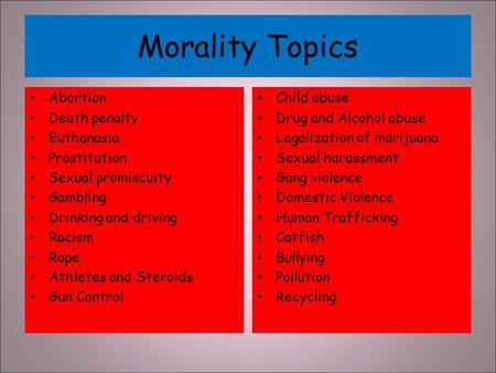 Morality Topics Abortion Death penalty Euthanasia Prostitution Sexual promiscuity Gambling Drinking and driving Racism Rape Athletes and Steroids Gun Control.