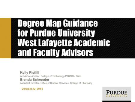 Degree Map Guidance for Purdue University West Lafayette Academic and Faculty Advisors October 22, 2014 Kelly Pistilli Academic Advisor, College of Technology/PACADA.