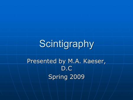 Scintigraphy Presented by M.A. Kaeser, D.C Spring 2009.