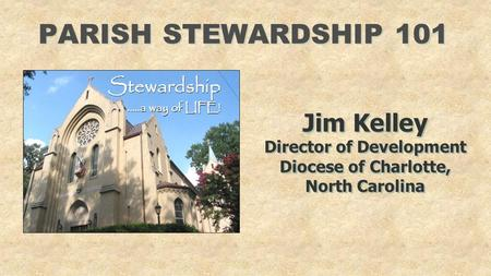 PARISH STEWARDSHIP 101 Jim Kelley Director of Development Diocese of Charlotte, North Carolina Jim Kelley Director of Development Diocese of Charlotte,