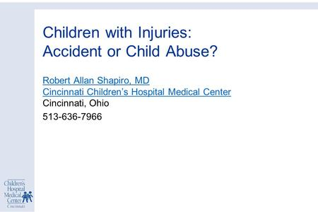 Children with Injuries: Accident or Child Abuse? Robert Allan Shapiro, MD Cincinnati Children's Hospital Medical Center Robert Allan Shapiro, MD Cincinnati.