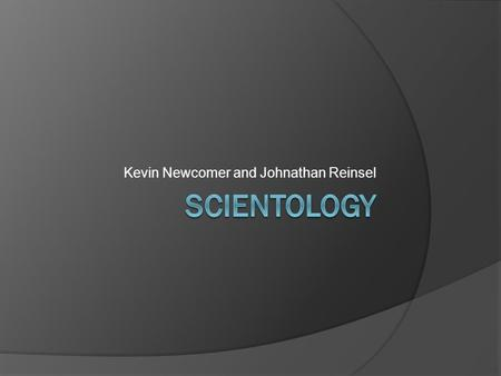 Kevin Newcomer and Johnathan Reinsel. Thesis  To identify and explain the beliefs and practices of the religion of Scientology, which was created by.