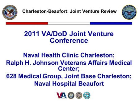 Charleston-Beaufort: Joint Venture Review 2011 VA/DoD Joint Venture Conference Naval Health Clinic Charleston; Ralph H. Johnson Veterans Affairs Medical.