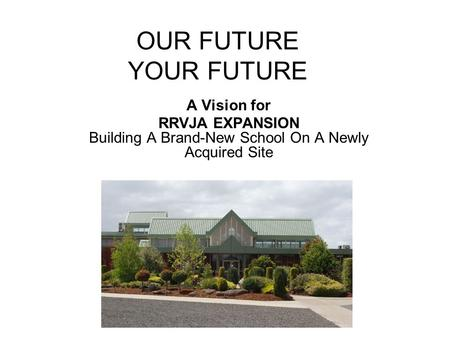 OUR FUTURE YOUR FUTURE A Vision for RRVJA EXPANSION Building A Brand-New School On A Newly Acquired Site.
