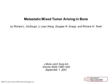 Metastatic Mixed Tumor Arising in Bone by Richard L. McGough, Li Juan Wang, Douglas R. Gnepp, and Richard M. Terek J Bone Joint Surg Am Volume 83(9):1396-1402.