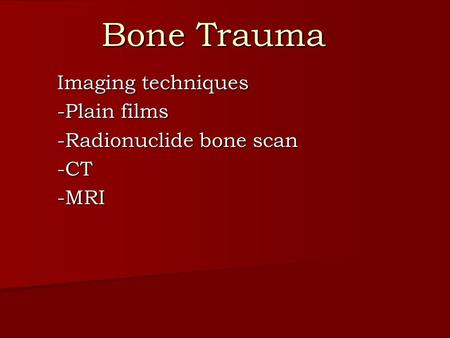 Bone Trauma Imaging techniques -Plain films -Radionuclide bone scan -CT-MRI.
