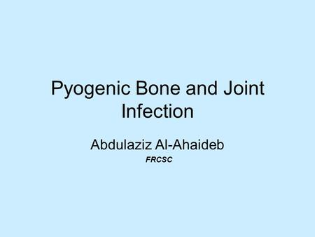 Pyogenic Bone and Joint Infection Abdulaziz Al-Ahaideb FRCSC.