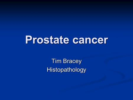 Prostate cancer Tim Bracey Histopathology. Prostate cancer What are we going to talk about? Anatomy of prostate Anatomy of prostate Very basic histology!