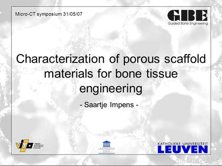 Characterization of porous scaffold materials for bone tissue engineering - Saartje Impens - Micro-CT symposium 31/05/07.