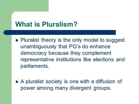 What is Pluralism? Pluralist theory is the only model to suggest unambiguously that PG's do enhance democracy because they complement representative institutions.