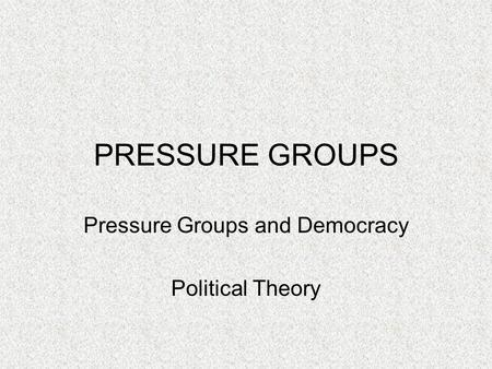 PRESSURE GROUPS Pressure Groups and Democracy Political Theory.