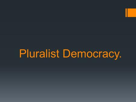 Pluralist Democracy.. What is Pluralist Democracy? Kind of democracy  multiple sources Different groups, affiliations, organizations  share influence.